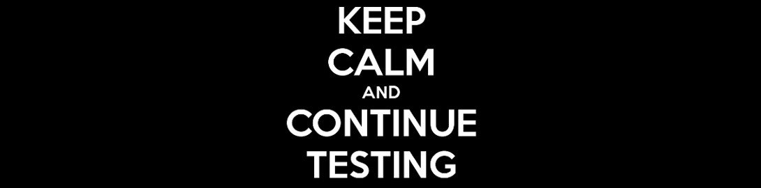 Keep calm and continue testing
